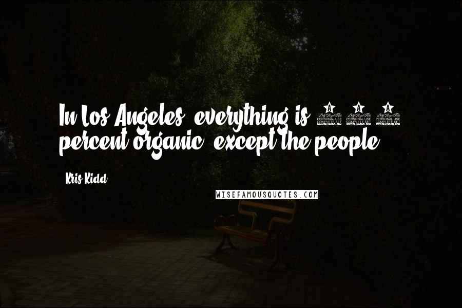 Kris Kidd quotes: In Los Angeles, everything is 100 percent organic, except the people.