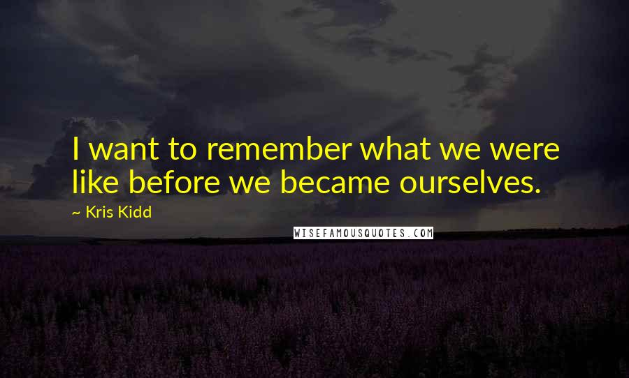 Kris Kidd quotes: I want to remember what we were like before we became ourselves.