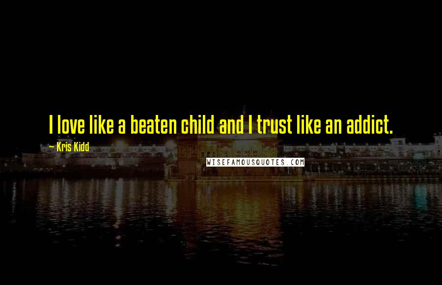 Kris Kidd quotes: I love like a beaten child and I trust like an addict.