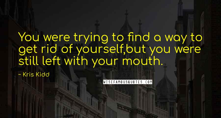 Kris Kidd quotes: You were trying to find a way to get rid of yourself,but you were still left with your mouth.