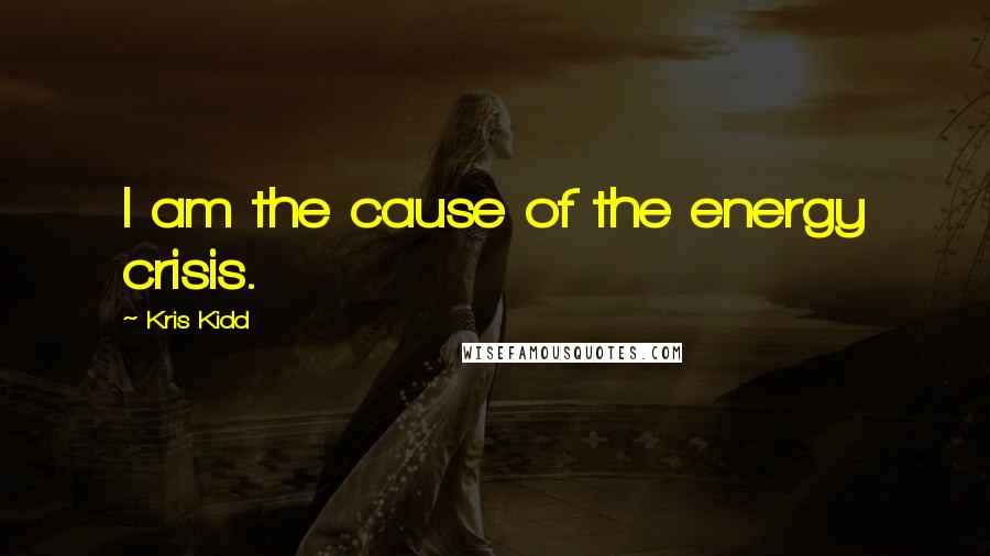 Kris Kidd quotes: I am the cause of the energy crisis.
