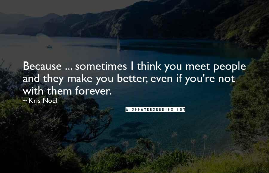 Kris Noel quotes: Because ... sometimes I think you meet people and they make you better, even if you're not with them forever.