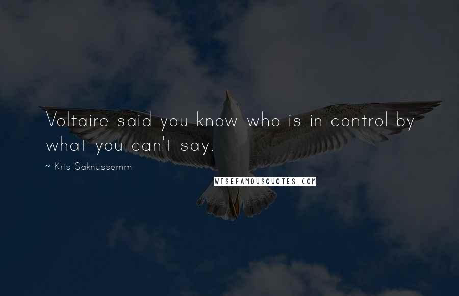 Kris Saknussemm quotes: Voltaire said you know who is in control by what you can't say.