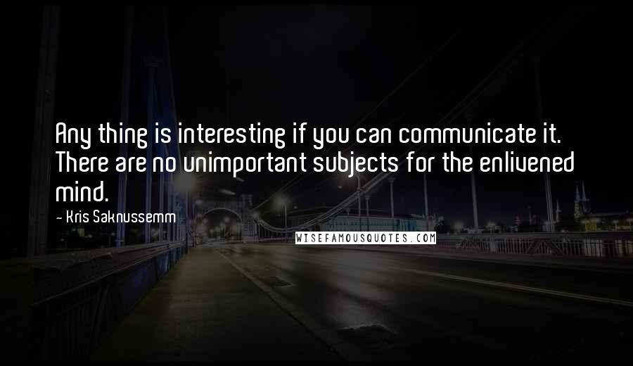 Kris Saknussemm quotes: Any thing is interesting if you can communicate it. There are no unimportant subjects for the enlivened mind.