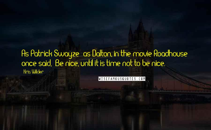 """Kris Wilder quotes: As Patrick Swayze (as Dalton, in the movie Roadhouse) once said, """"Be nice, until it is time not to be nice."""