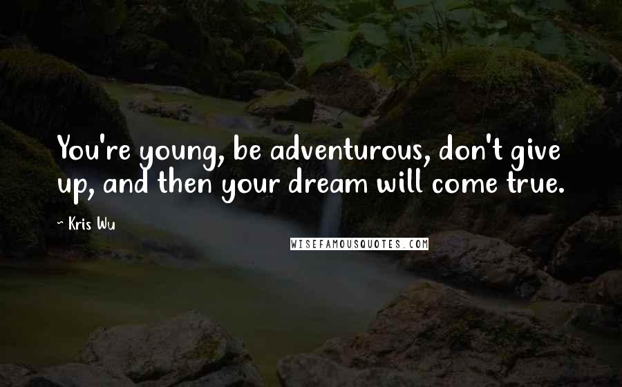 Kris Wu quotes: You're young, be adventurous, don't give up, and then your dream will come true.