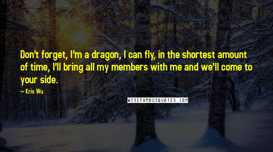Kris Wu quotes: Don't forget, I'm a dragon, I can fly, in the shortest amount of time, I'll bring all my members with me and we'll come to your side.