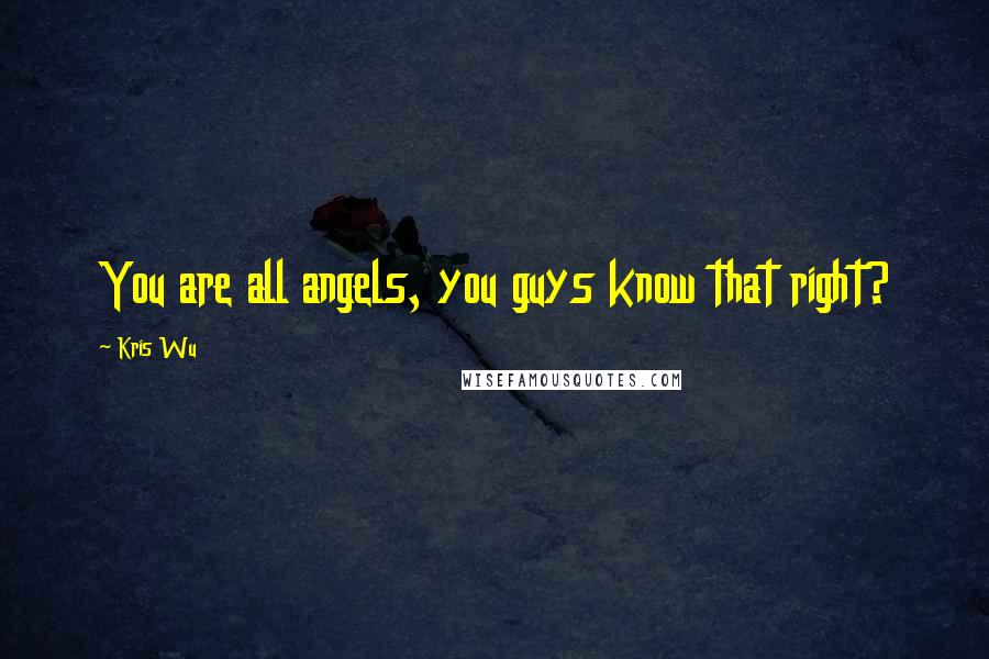 Kris Wu quotes: You are all angels, you guys know that right?