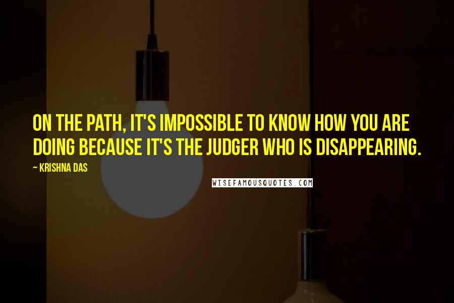 Krishna Das quotes: On the Path, it's impossible to know how you are doing because it's the judger who is disappearing.