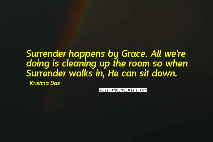 Krishna Das quotes: Surrender happens by Grace. All we're doing is cleaning up the room so when Surrender walks in, He can sit down.