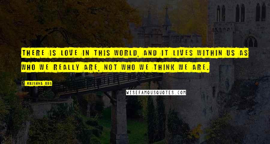 Krishna Das quotes: There is love in this world, and it lives within us as who we really are, not who we think we are.
