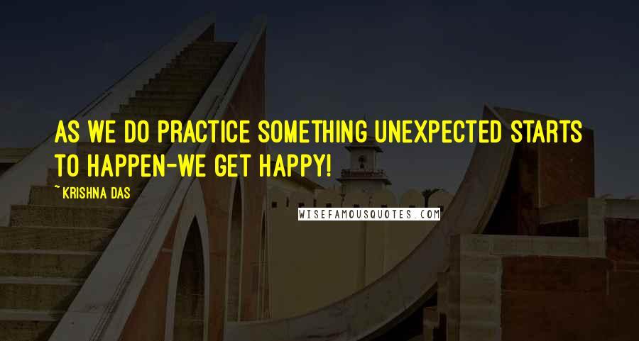 Krishna Das quotes: As we do practice something unexpected starts to happen-we get happy!