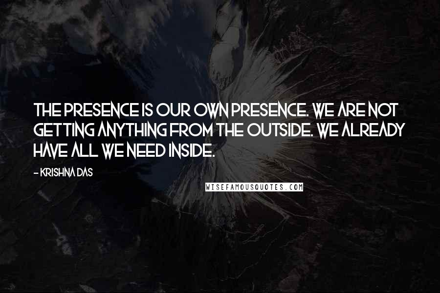 Krishna Das quotes: The Presence is our own presence. We are not getting anything from the outside. We already have all we need inside.