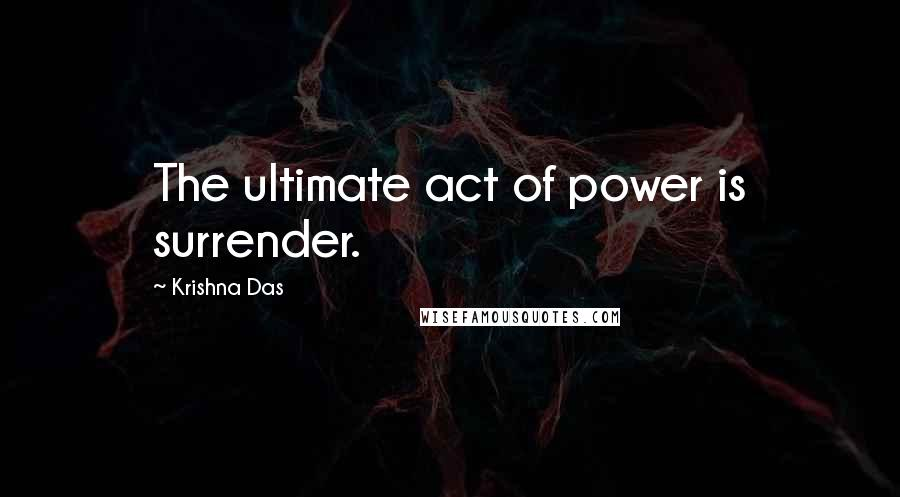 Krishna Das quotes: The ultimate act of power is surrender.