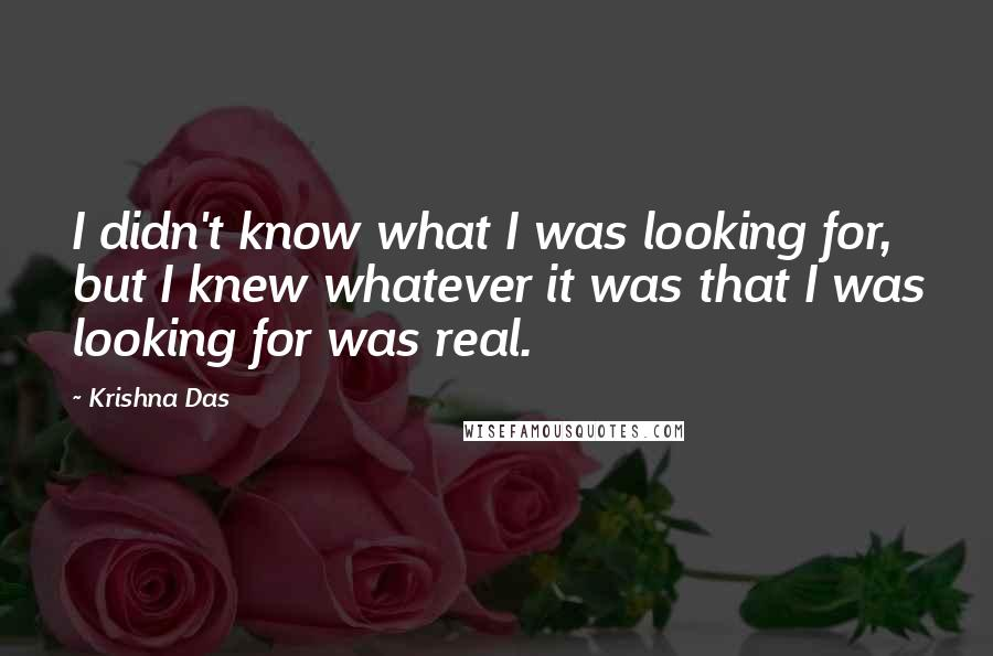 Krishna Das quotes: I didn't know what I was looking for, but I knew whatever it was that I was looking for was real.