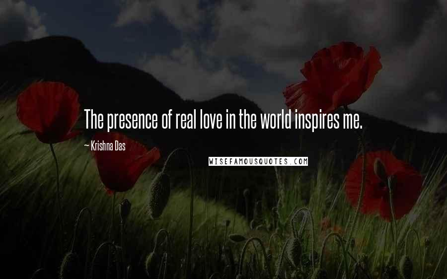Krishna Das quotes: The presence of real love in the world inspires me.