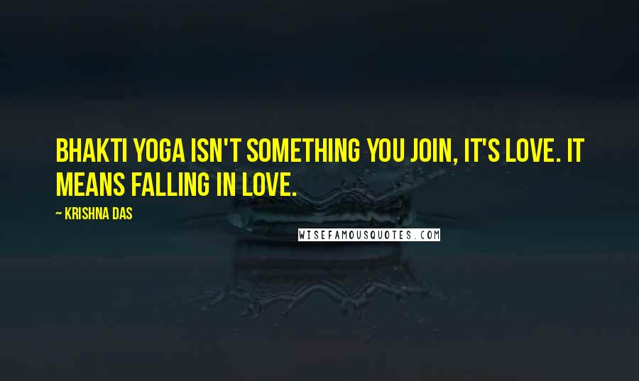 Krishna Das quotes: Bhakti yoga isn't something you join, it's love. It means falling in love.