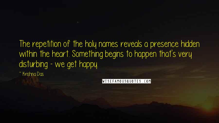 Krishna Das quotes: The repetition of the holy names reveals a presence hidden within the heart. Something begins to happen that's very disturbing - we get happy.