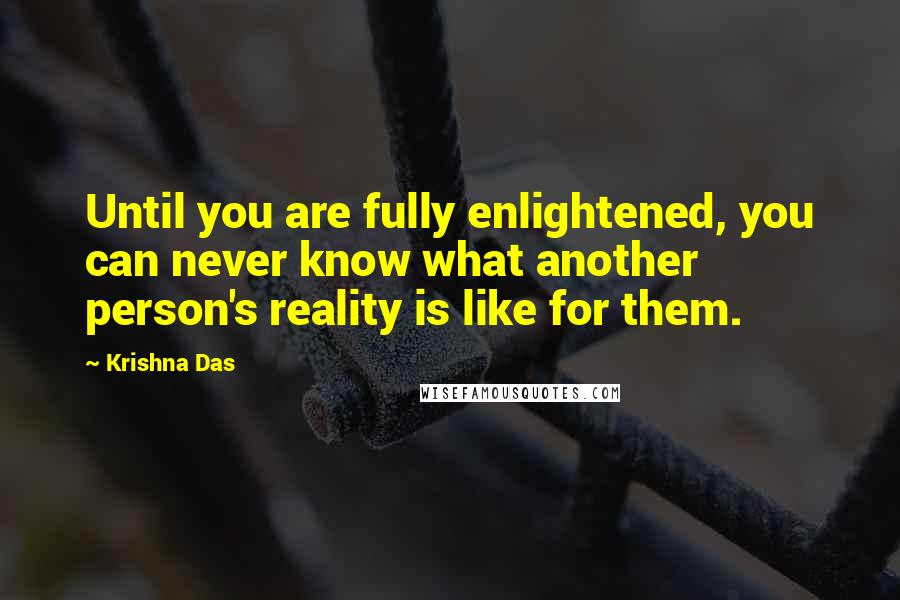 Krishna Das quotes: Until you are fully enlightened, you can never know what another person's reality is like for them.