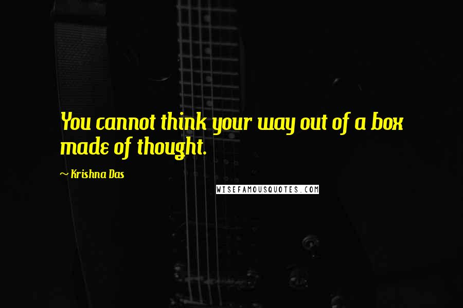 Krishna Das quotes: You cannot think your way out of a box made of thought.