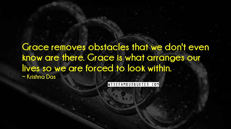 Krishna Das quotes: Grace removes obstacles that we don't even know are there. Grace is what arranges our lives so we are forced to look within.