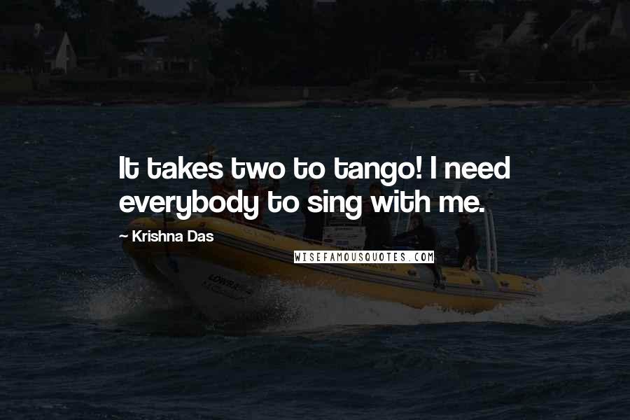 Krishna Das quotes: It takes two to tango! I need everybody to sing with me.