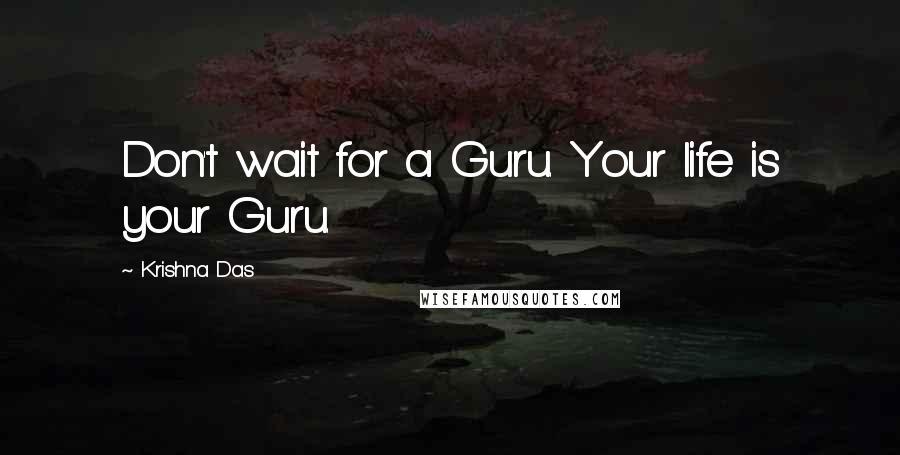 Krishna Das quotes: Don't wait for a Guru. Your life is your Guru.