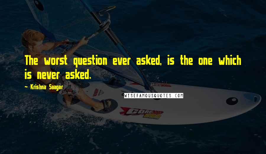 Krishna Saagar quotes: The worst question ever asked, is the one which is never asked.