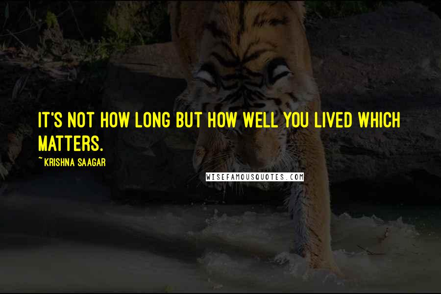Krishna Saagar quotes: It's not how long but how well you lived which matters.