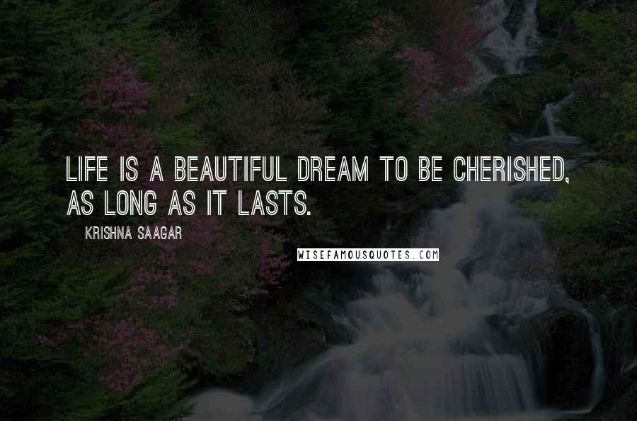 Krishna Saagar quotes: Life is a beautiful dream to be cherished, as long as it lasts.