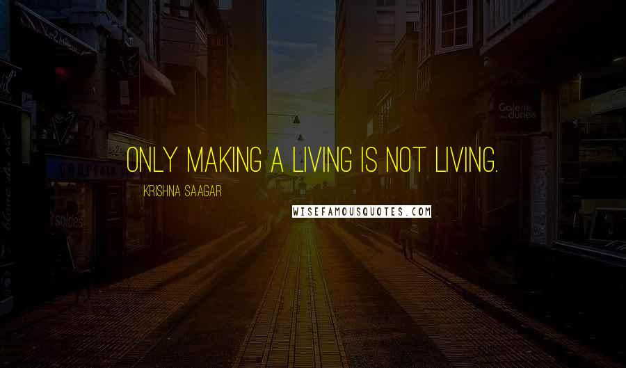 Krishna Saagar quotes: Only making a living is not living.