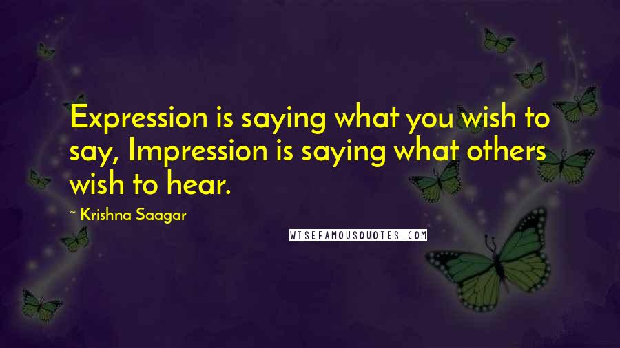 Krishna Saagar quotes: Expression is saying what you wish to say, Impression is saying what others wish to hear.