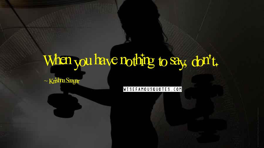 Krishna Saagar quotes: When you have nothing to say, don't.