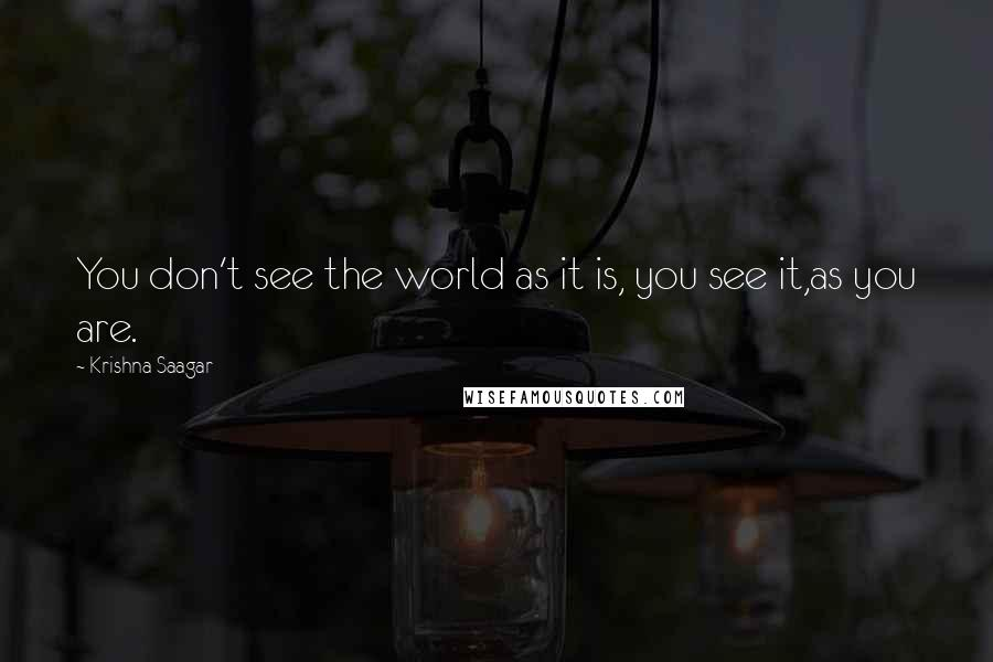 Krishna Saagar quotes: You don't see the world as it is, you see it,as you are.