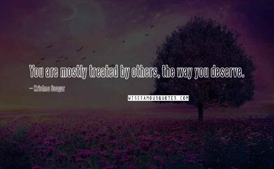 Krishna Saagar quotes: You are mostly treated by others, the way you deserve.
