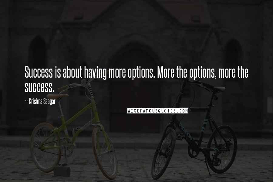 Krishna Saagar quotes: Success is about having more options. More the options, more the success.