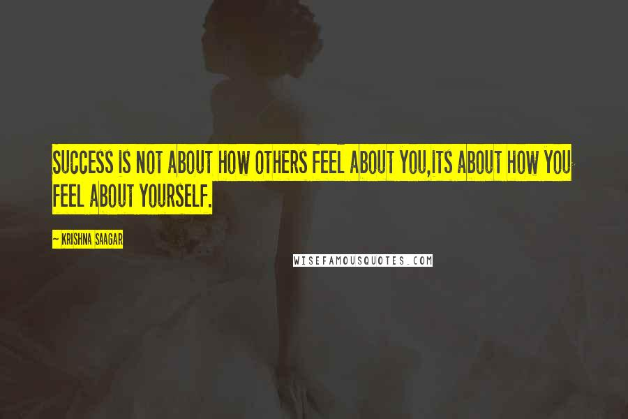 Krishna Saagar quotes: Success is not about how others feel about you,its about how you feel about yourself.