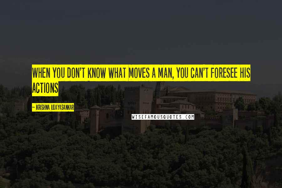 Krishna Udayasankar quotes: When you don't know what moves a man, you can't foresee his actions