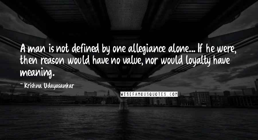Krishna Udayasankar quotes: A man is not defined by one allegiance alone... If he were, then reason would have no value, nor would loyalty have meaning.