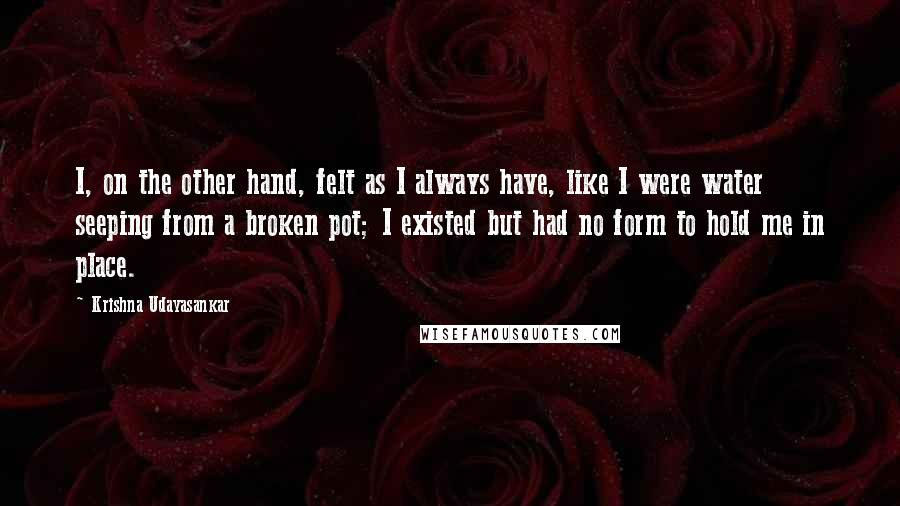 Krishna Udayasankar quotes: I, on the other hand, felt as I always have, like I were water seeping from a broken pot; I existed but had no form to hold me in place.