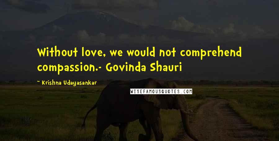 Krishna Udayasankar quotes: Without love, we would not comprehend compassion.- Govinda Shauri