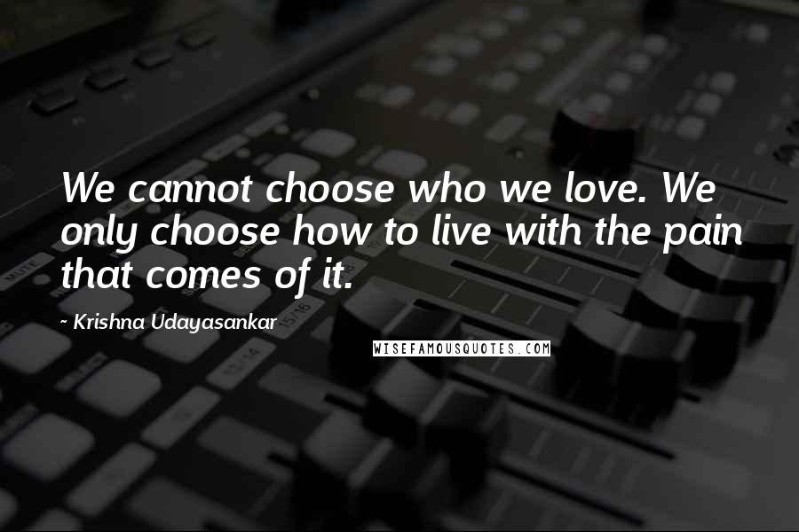 Krishna Udayasankar quotes: We cannot choose who we love. We only choose how to live with the pain that comes of it.