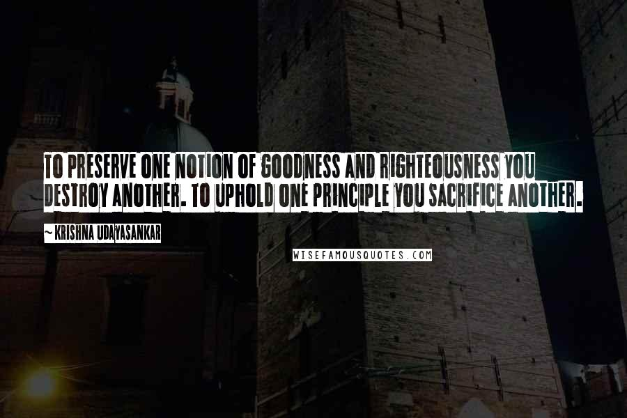 Krishna Udayasankar quotes: To preserve one notion of goodness and righteousness you destroy another. To uphold one principle you sacrifice another.