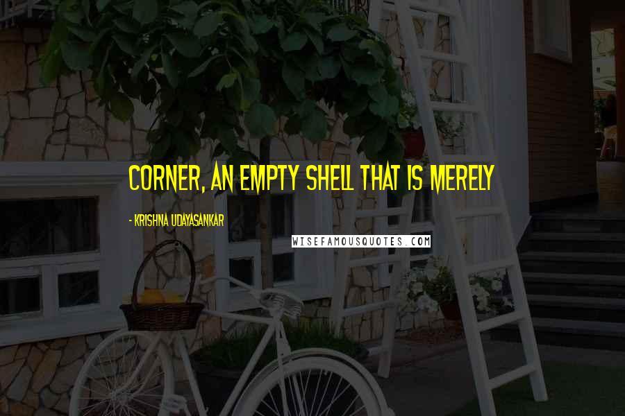 Krishna Udayasankar quotes: corner, an empty shell that is merely