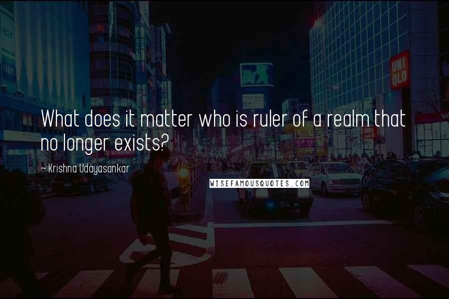 Krishna Udayasankar quotes: What does it matter who is ruler of a realm that no longer exists?
