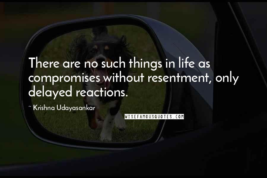 Krishna Udayasankar quotes: There are no such things in life as compromises without resentment, only delayed reactions.