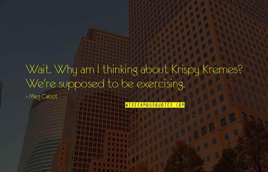 Krispy Quotes By Meg Cabot: Wait. Why am I thinking about Krispy Kremes?