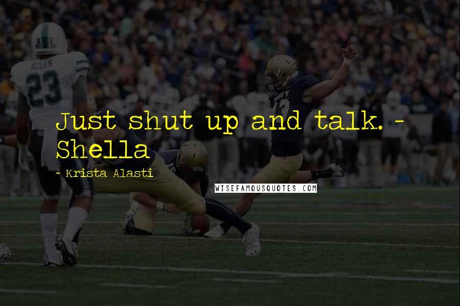 Krista Alasti quotes: Just shut up and talk. - Shella