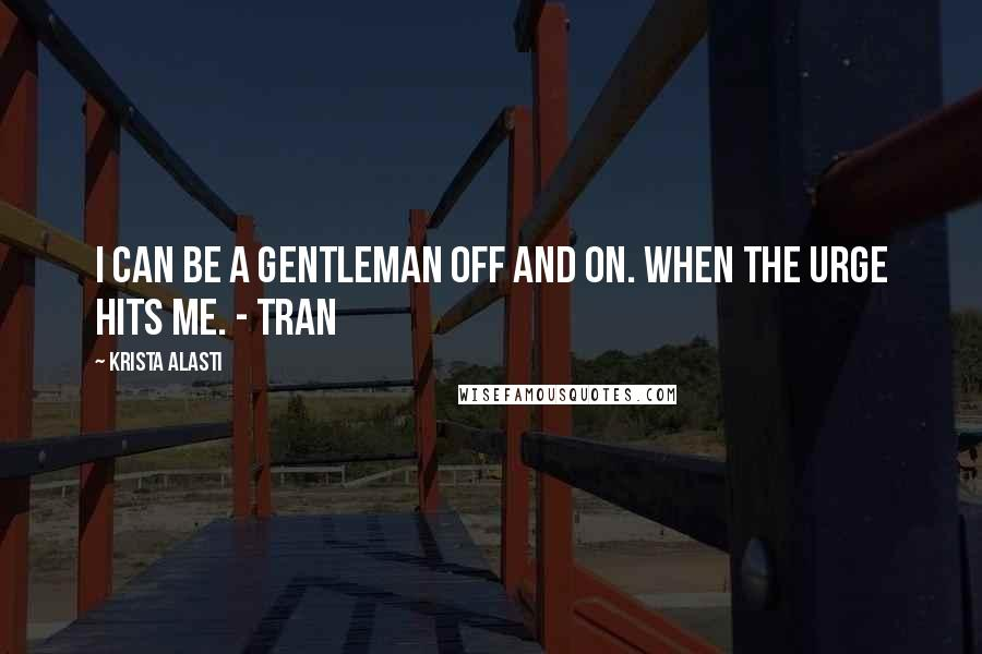 Krista Alasti quotes: I can be a gentleman off and on. When the urge hits me. - Tran