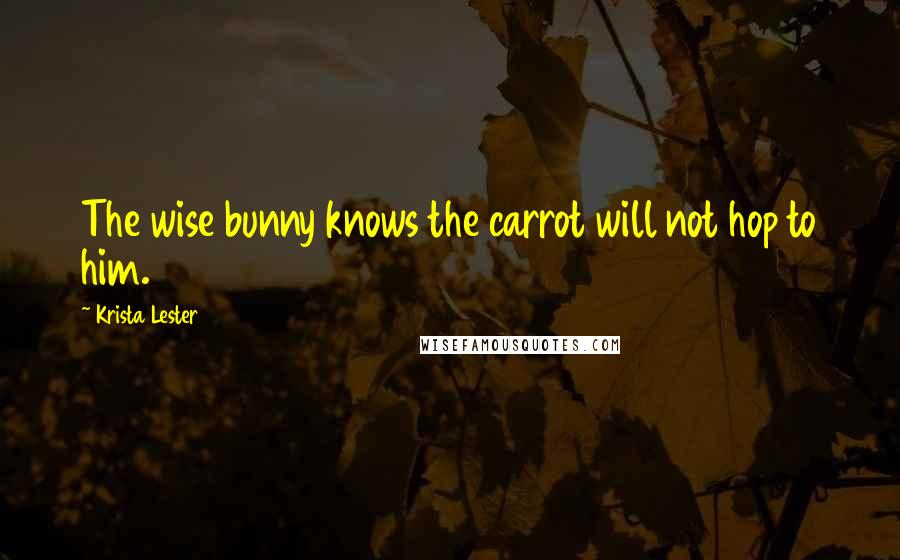 Krista Lester quotes: The wise bunny knows the carrot will not hop to him.